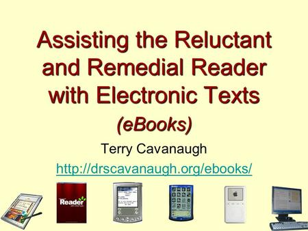 Assisting the Reluctant and Remedial Reader with Electronic Texts (eBooks) Terry Cavanaugh