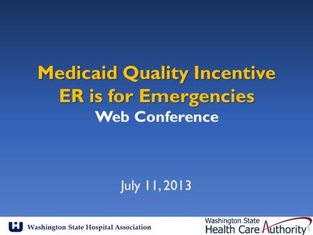 Washington State Hospital Association Medicaid Quality Incentive ER is for Emergencies Medicaid Quality Incentive ER is for Emergencies Web Conference.