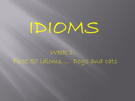 IDIOMS Week 1: First 50 idioms…. Dogs and cats.