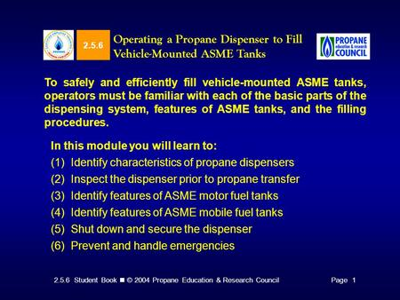 2.5.6 Student Book © 2004 Propane Education & Research CouncilPage 1 2.5.6 Operating a Propane Dispenser to Fill Vehicle-Mounted ASME Tanks To safely and.