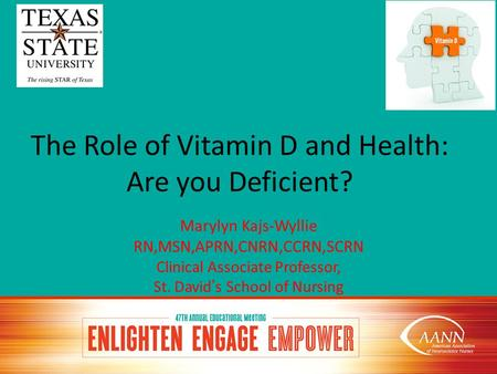 The Role of <strong>Vitamin</strong> D and Health: Are you <strong>Deficient</strong>? Marylyn Kajs-Wyllie RN,MSN,APRN,CNRN,CCRN,SCRN Clinical Associate Professor, St. David's School of.
