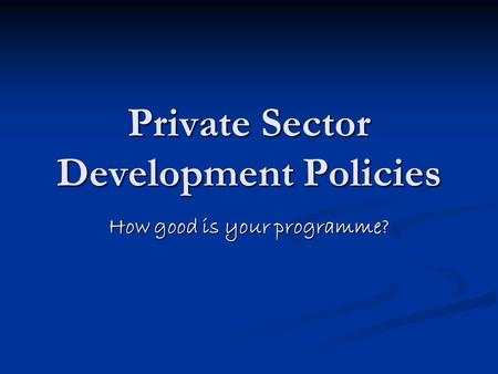 Private Sector Development Policies How good is your programme?