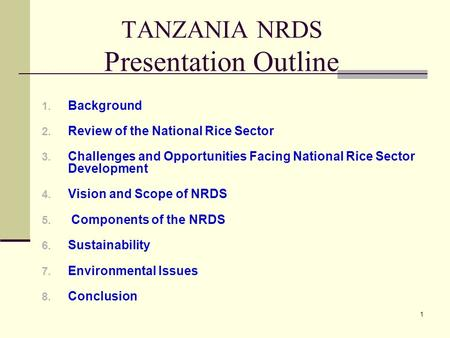 1 TANZANIA NRDS Presentation Outline 1. Background 2. Review of the National Rice Sector 3. Challenges and Opportunities Facing National Rice Sector Development.
