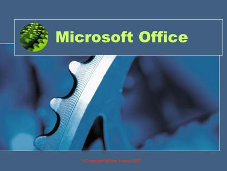 Microsoft Office © Copyright William Rowan 2007. Objective By the end of this you will have being given a brief introduction to: Microsoft Word Microsoft.