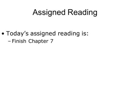 Assigned Reading Today's assigned reading is: –Finish Chapter 7.