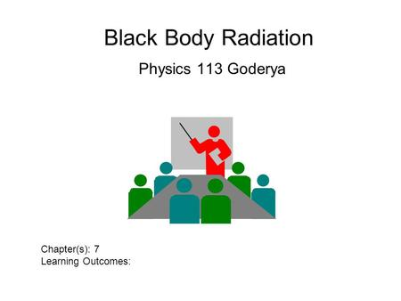 Black Body Radiation Physics 113 Goderya Chapter(s): 7 Learning Outcomes: