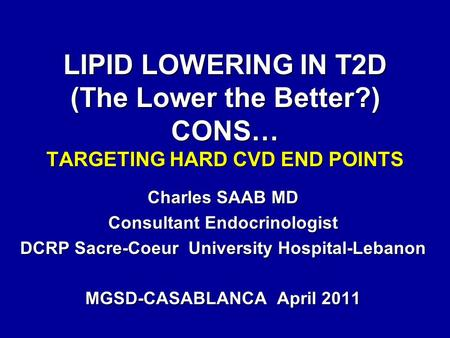 LIPID LOWERING IN T2D (The Lower the Better?) CONS… TARGETING HARD CVD END POINTS Charles SAAB MD Consultant Endocrinologist DCRP Sacre-Coeur University.