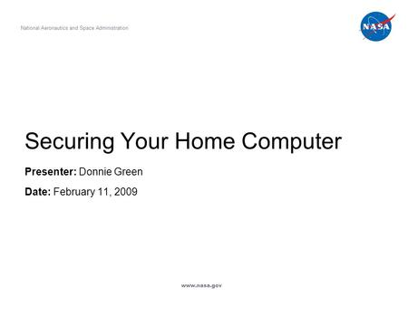 Securing Your Home Computer Presenter: Donnie Green Date: February 11, 2009 National Aeronautics and Space Administration www.nasa.gov.