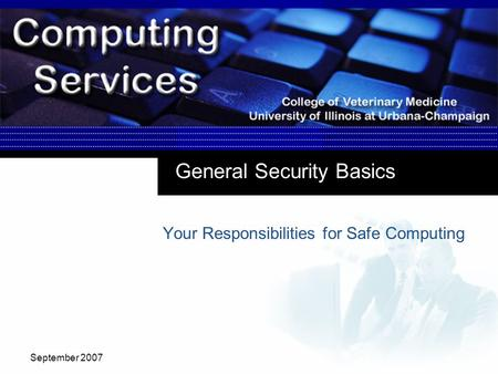 September 2007 General Security Basics Your Responsibilities for Safe Computing.