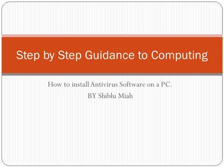 Step by Step Guidance to Computing How to install Antivirus Software on a PC. BY Shiblu Miah.