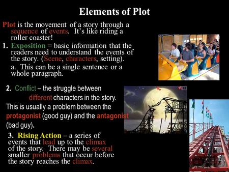 Plot is the movement of a story through a sequence of events. It's like riding a roller coaster! 1.Exposition = basic information that the readers need.