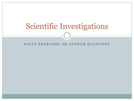 SOLVE PROBLEMS OR ANSWER QUESTIONS Scientific Investigations.