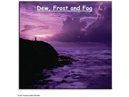 Dew, Frost and Fog. RECAP Hydrological cycle: transport of water and energy. Humidity: absolute humidity, specific humidity, water mixing ratio, relative.