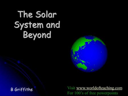 The Solar System and Beyond B Griffiths Visit www.worldofteaching.comwww.worldofteaching.com For 100's of free powerpoints.