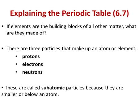 Explaining the Periodic Table (6.7) If elements are the building blocks of all other matter, what are they made of? There are three particles that make.