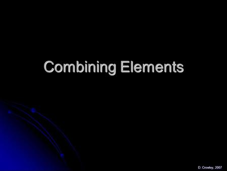 Combining Elements D. Crowley, 2007. Combining Elements To know what happens when elements combine, and to be able to name compounds To know what happens.