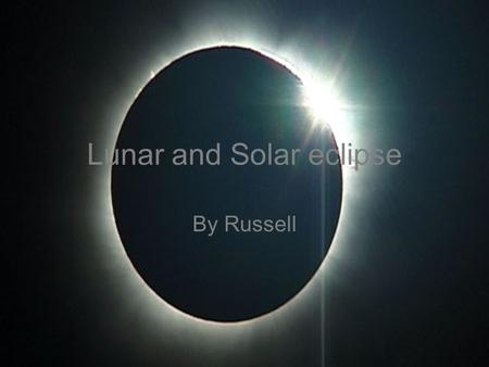 Lunar and <strong>Solar</strong> eclipse By Russell. What is a Lunar eclipse? A lunar eclipse is a natural phenomenon which happens around twice a year. During a lunar.