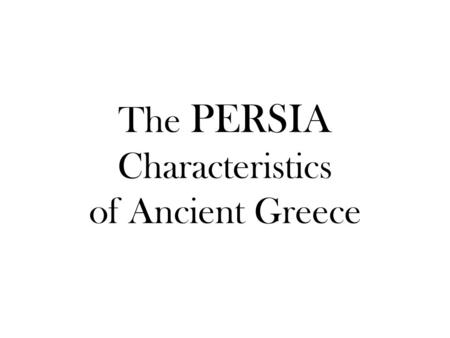 The PERSIA Characteristics of Ancient Greece. P is for Political Life surrounded the polis (city-state) Athens- limited democracy – Men had rights; women.