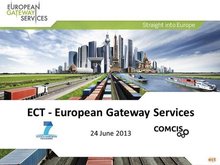 ECT - European Gateway Services 24 June 2013. Agenda 1.Introduction 2.Supply Chain Trends 3.Synchromodality 4.European Gateway Services 5.COMCIS-project.