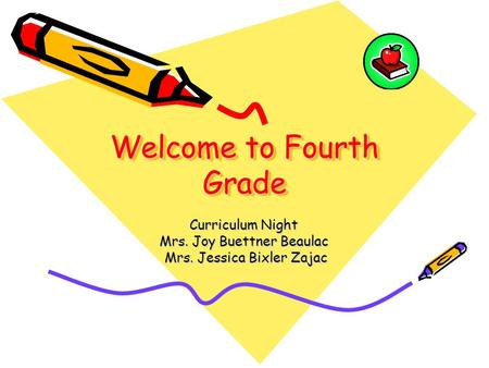 Welcome to Fourth Grade Curriculum Night Mrs. Joy Buettner Beaulac Mrs. Jessica Bixler Zajac Mrs. Jessica Bixler Zajac.