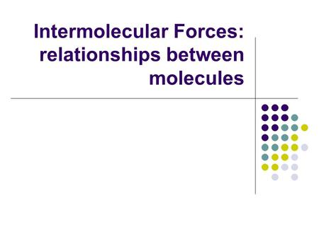 Intermolecular Forces: relationships between molecules