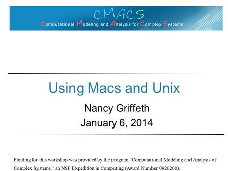 "Using Macs and Unix Nancy Griffeth January 6, 2014 Funding for this workshop was provided by the program ""Computational Modeling and Analysis of Complex."