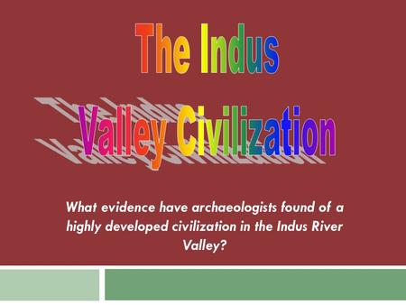 What evidence have archaeologists found of a highly developed civilization in the Indus River Valley?