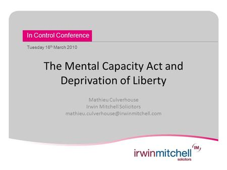 In Control Conference Tuesday 16 th March 2010 The Mental Capacity Act and Deprivation of Liberty Mathieu Culverhouse Irwin Mitchell Solicitors