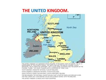 THE UNITED KINGDOM. THE UNITED KINGDOM IS A MONARCH STATA SITUATED IN THE NORTH WEST OF EUROPE. THE UK IS SURROUNDED BY THE ATLANTIC OCEAN, THE NORTH SEA.