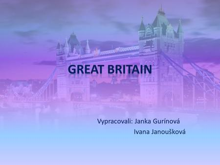 Vypracovali: Janka Gurínová Ivana Janoušková. There are several names for Britain: Britain, Great Britain, United Kingdom (UK) There are four countries.