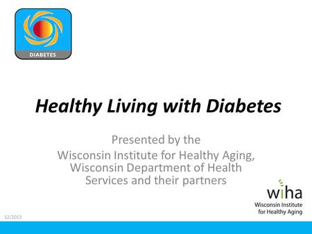 Healthy Living with Diabetes Presented by the Wisconsin Institute for Healthy Aging, Wisconsin Department of Health Services and their partners 12/2013.