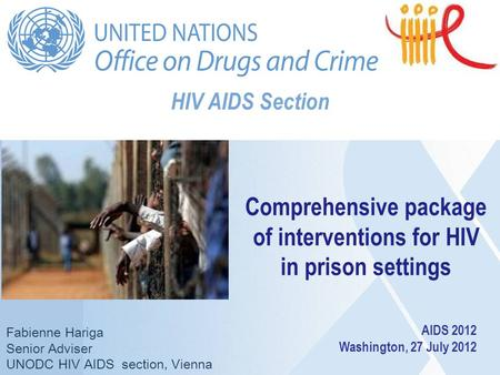 HIV AIDS Section Fabienne Hariga Senior Adviser UNODC HIV AIDS section, Vienna Comprehensive package of interventions for HIV in prison settings AIDS 2012.
