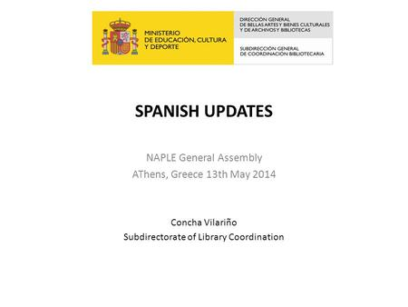 SPANISH UPDATES NAPLE General Assembly AThens, Greece 13th May 2014 Concha Vilariño Subdirectorate of Library Coordination.