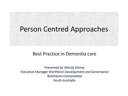 Person Centred Approaches Best Practice in Dementia care Presented by Wendy Morey Executive Manager Workforce Development and Governance Resthaven Incorporated.