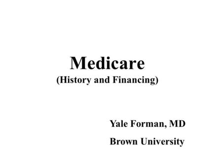 Medicare (History and Financing) Yale Forman, MD Brown University.