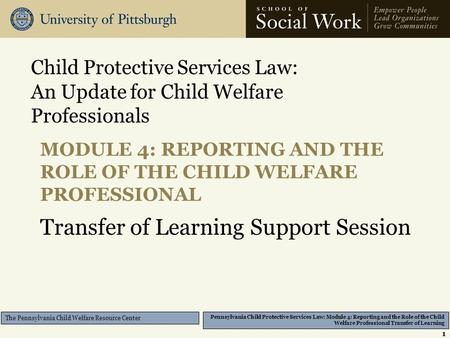 Pennsylvania Child Protective Services Law: Module 4: Reporting and the Role of the Child Welfare Professional Transfer of Learning The Pennsylvania Child.