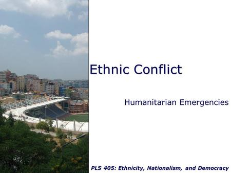 PLS 405: Ethnicity, Nationalism, and Democracy Ethnic Conflict Humanitarian Emergencies.
