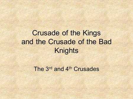 Crusade of the Kings and the Crusade of the Bad Knights The 3 rd and 4 th Crusades.