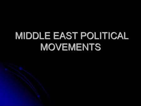 MIDDLE EAST POLITICAL MOVEMENTS MIDDLE EAST POLITICAL MOVEMENTS.