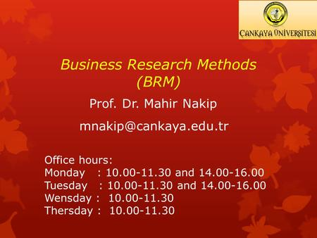 Business Research Methods (BRM) Prof. Dr. Mahir Nakip Office hours: Monday : 10.00-11.30 and 14.00-16.00 Tuesday : 10.00-11.30 and.