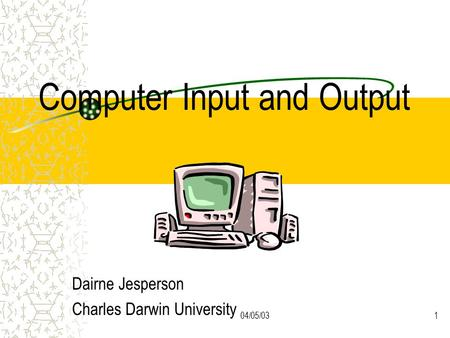 04/05/031 Computer Input and Output Dairne Jesperson Charles Darwin University.