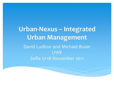 Urban-Nexus – Integrated Urban Management David Ludlow and Michael Buser UWE Sofia 17-18 November 2011.
