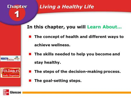 In this chapter, you will Learn About… The concept of health and different ways to achieve wellness. The skills needed to help you become and stay healthy.