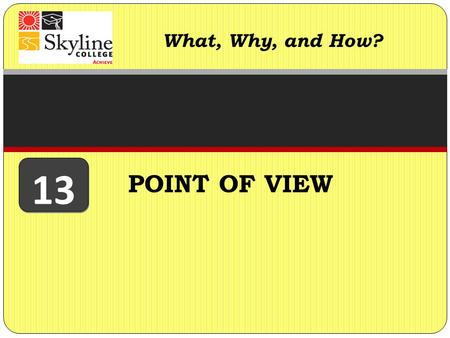 "POINT OF VIEW What, Why, and How? 13. Point of view refers to the position from which writers ""speak"" to their audience. Writers have a point of view."