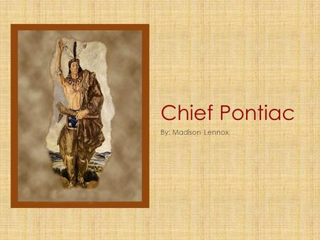 Chief Pontiac By: Madison Lennox. Chief Pontiac's Early Life Chief Pontiac was born in an Ottawa Village in 1720. His mother was an Ojibwa and his father.