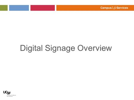 Digital Signage Overview. Digital Signage Background Conference Center wanted Digital Signs FourWinds selected as software platform Secured UCSF wide.