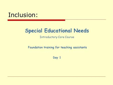 Inclusion: Special Educational Needs Introductory Core Course Foundation training for teaching assistants Day 1.
