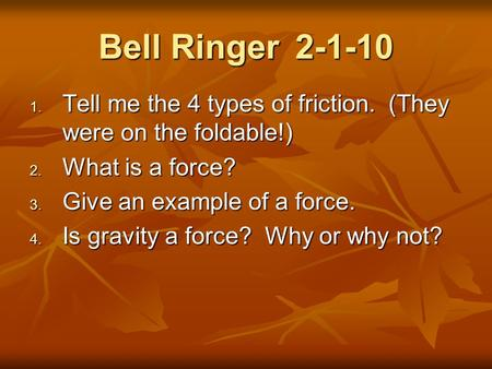 Bell Ringer2-1-10  Tell me the 4 types of friction. (They were on the foldable!)  What is a force?  Give an example of a force.  Is gravity a.