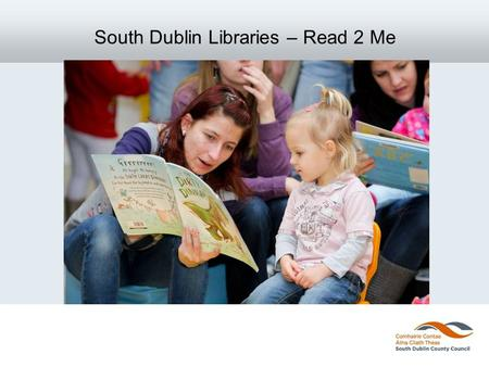 "South Dublin Libraries – Read 2 Me. The Programme in Context Outcome 1 SDCC Children's Services Strategy Document 2011: "" All children will have the key."