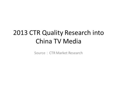 2013 CTR Quality Research into China TV Media Source : CTR Market Research.